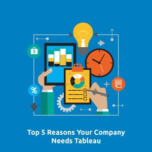 Top 5 Reasons Your Company Needs Tableau